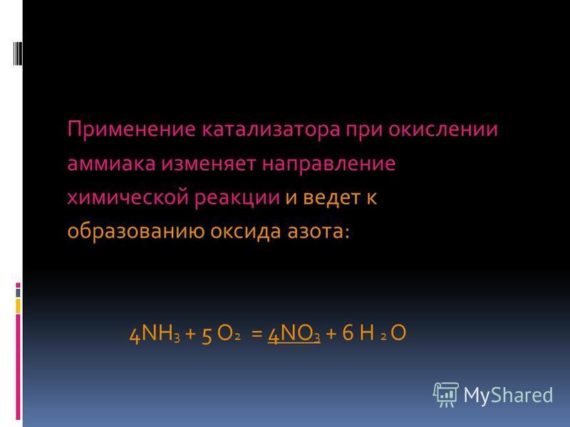 Применение катализатора при окислении аммиака изменяет направление химической реакции и ведет к образованию оксида азота: 4NH 3 + 5 O 2 = 4NО 3 + 6 Н 2 О