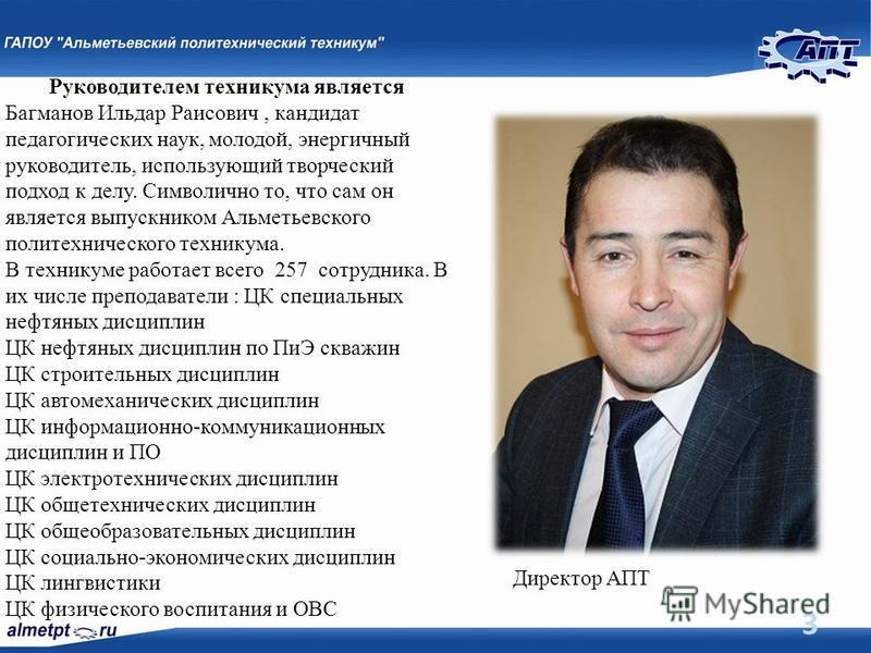 3 Руководителем техникума является Багманов Ильдар Раисович, кандидат педагогических наук, молодой, энергичный руководитель, использующий творческий подход к делу. Символично то, что сам он является выпускником Альметьевского политехнического технику
