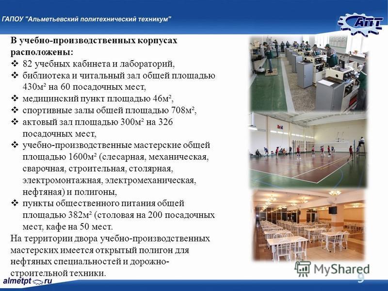 9 В учебно-производственных корпусах расположены: 82 учебных кабинета и лабораторий, библиотека и читальный зал общей площадью 430 м² на 60 посадочных мест, медицинский пункт площадью 46 м², спортивные залы общей площадью 708 м², актовый зал площадью