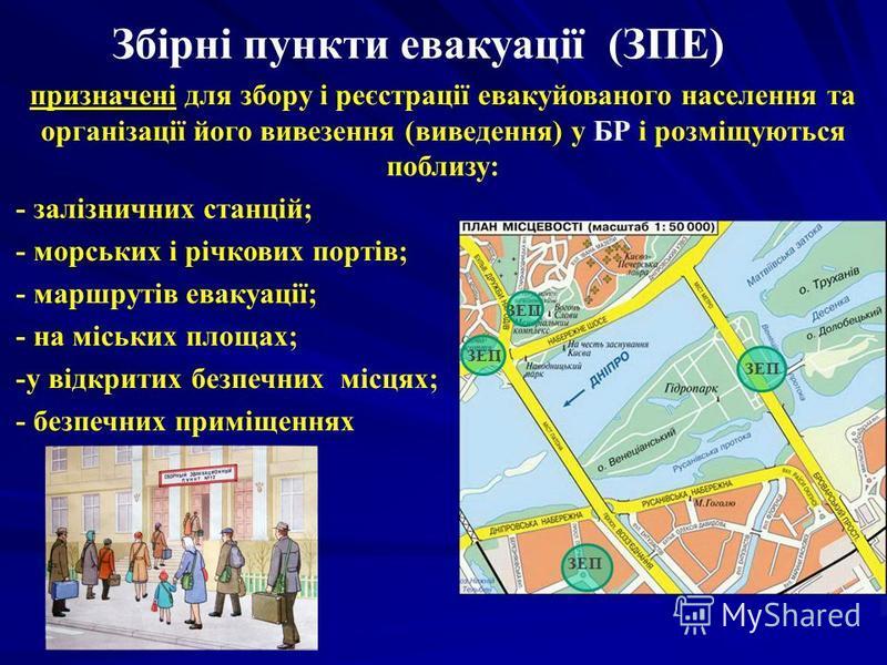 Збірні пункти евакуації (ЗПЕ) призначені для збору і реєстрації евакуйованого населення та організації його вивезення (виведення) у БР і розміщуються поблизу: - залізничних станцій; - морських і річкових портів; - маршрутів евакуації; - на міських пл