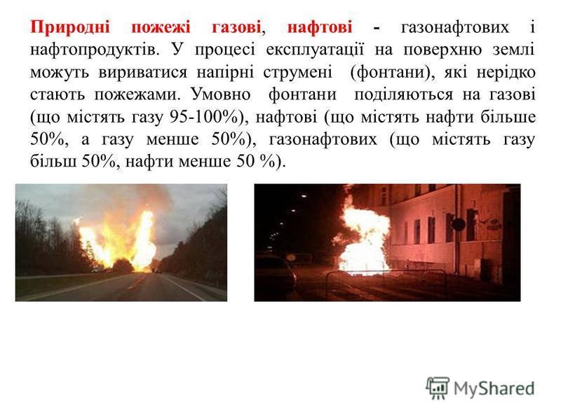 Природні пожежі газові, нафтові - газонафтових і нафтопродуктів. У процесі експлуатації на поверхню землі можуть вириватися напірні струмені (фонтани), які нерідко стають пожежами. Умовно фонтани поділяються на газові (що містять газу 95-100%), нафто