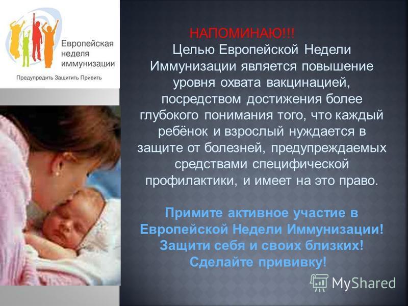НАПОМИНАЮ!!! Целью Европейской Недели Иммунизации является повышение уровня охвата вакцинацией, посредством достижения более глубокого понимания того, что каждый ребёнок и взрослый нуждается в защите от болезней, предупреждаемых средствами специфичес