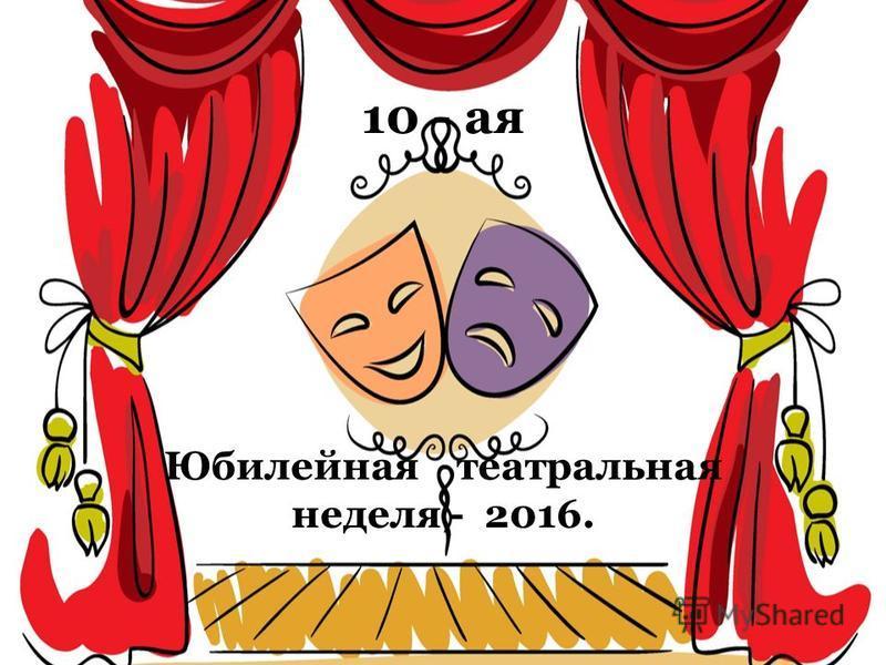 10 - ая 10 - ая Юбилейная театральная неделя - 2016.