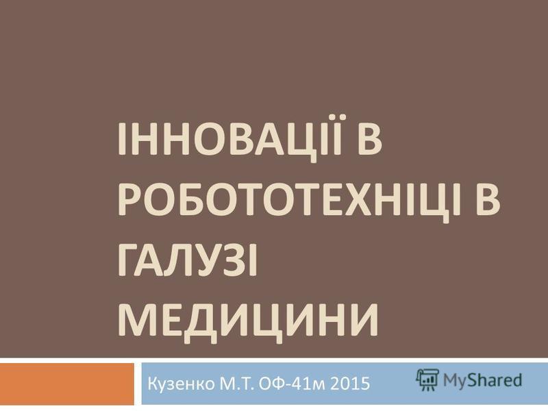 ІННОВАЦІЇ В РОБОТОТЕХНІЦІ В ГАЛУЗІ МЕДИЦИНИ Кузенко М. Т. ОФ -41 м 2015