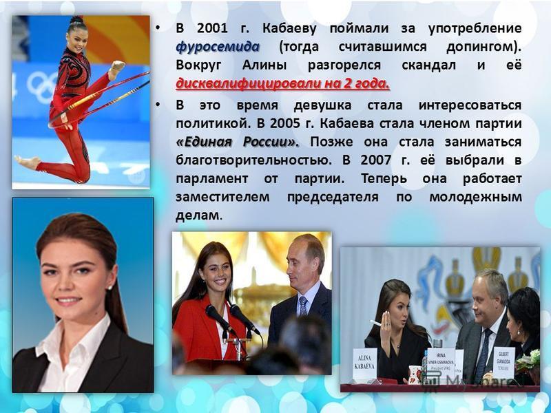 фуросемида дисквалифицировали на 2 года. В 2001 г. Кабаеву поймали за употребление фуросемида (тогда считавшимся допингом). Вокруг Алины разгорелся скандал и её дисквалифицировали на 2 года. «Единая России». В это время девушка стала интересоваться п