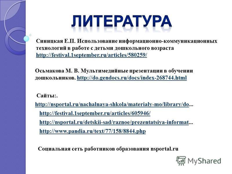 Осьмакова М. В. Мультимедийные презентации в обучении дошкольников. http://do.gendocs.ru/docs/index-268744.htmlhttp://do.gendocs.ru/docs/index-268744. html Сайты:. http://nsportal.ru/nachalnaya-shkola/materialy-mo/library/dohttp://nsportal.ru/nachaln