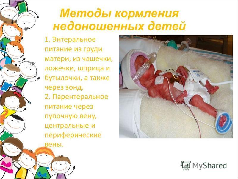 Методы кормления недоношенных детей 1. Энтеральное питание из груди матери, из чашечки, ложечки, шприца и бутылочки, а также через зонд. 2. Парентеральное питание через пупочную вену, центральные и периферические вены.