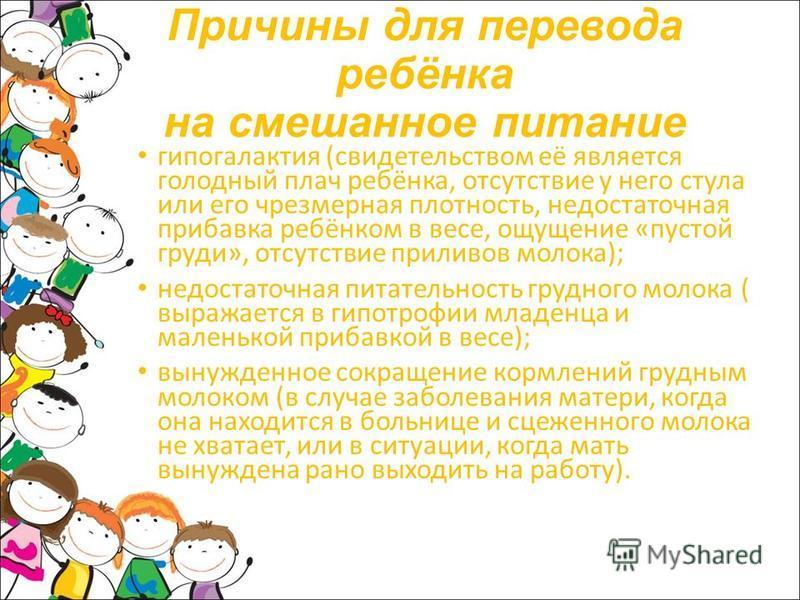 Причины для перевода ребёнка на смешанное питание гипогалактия (свидетельством её является голодный плач ребёнка, отсутствие у него стула или его чрезмерная плотность, недостаточная прибавка ребёнком в весе, ощущение «пустой груди», отсутствие прилив