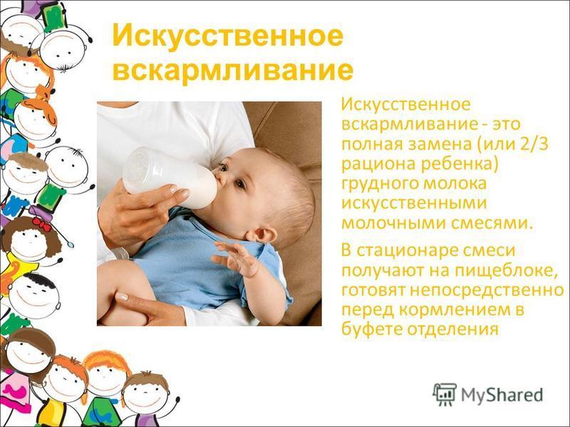 Искусственное вскармливание Искусственное вскармливание - это полная замена (или 2/3 рациона ребенка) грудного молока искусственными молочными смесями. В стационаре смеси получают на пищеблоке, готовят непосредственно перед кормлением в буфете отделе