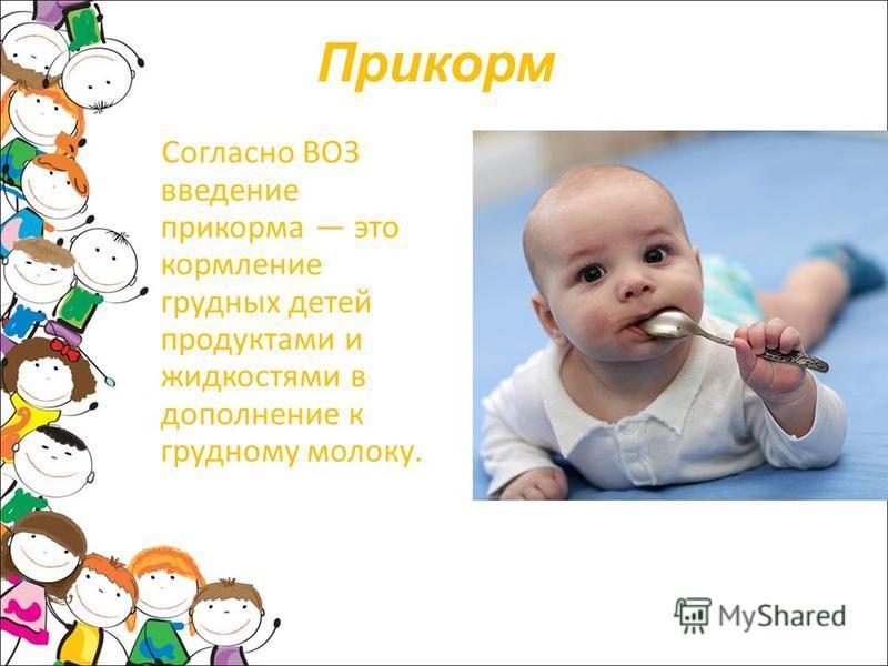 Прикорм Согласно ВОЗ введение прикорма это кормление грудных детей продуктами и жидкостями в дополнение к грудному молоку.