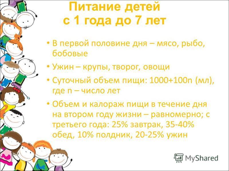 Питание детей с 1 года до 7 лет В первой половине дня – мясо, рыба, бобовые Ужин – крупы, творог, овощи Суточный объем пищи: 1000+100n (мл), где n – число лет Объем и калораж пищи в течение дня на втором году жизни – равномерно; с третьего года: 25%
