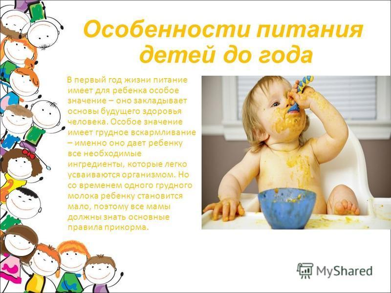 Особенности питания детей до года В первый год жизни питание имеет для ребенка особое значение – оно закладывает основы будущего здоровья человека. Особое значение имеет грудное вскармливание – именно оно дает ребенку все необходимые ингредиенты, кот