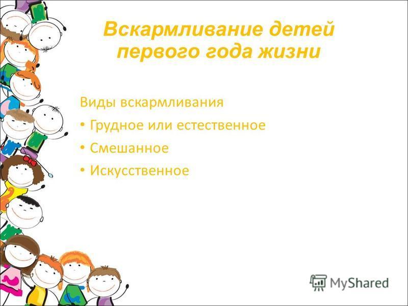 Вскармливание детей первого года жизни Виды вскармливания Грудное или естественное Смешанное Искусственное