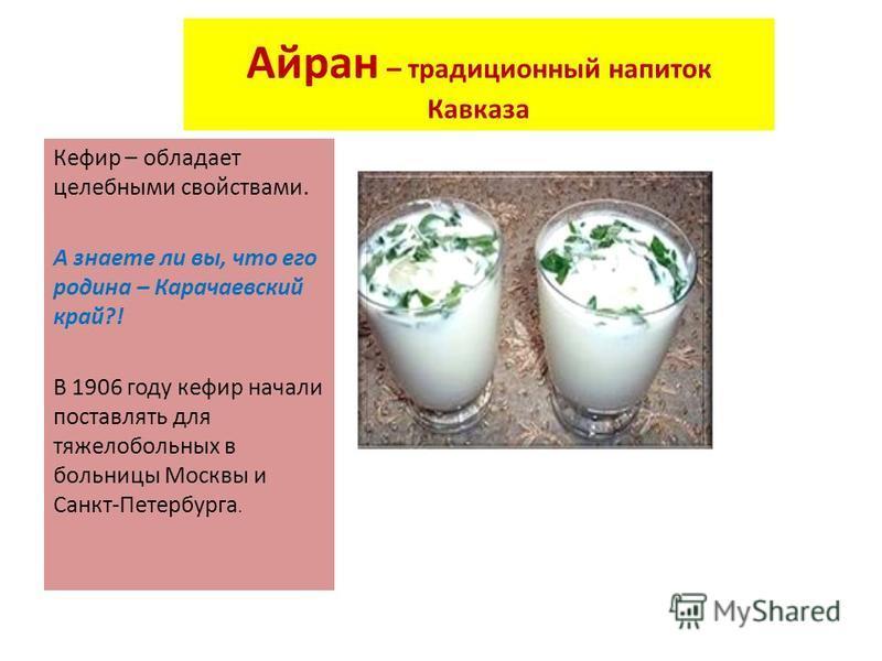 Айран – традиционный напиток Кавказа Кефир – обладает целебными свойствами. А знаете ли вы, что его родина – Карачаевский край?! В 1906 году кефир начали поставлять для тяжелобольных в больницы Москвы и Санкт-Петербурга.