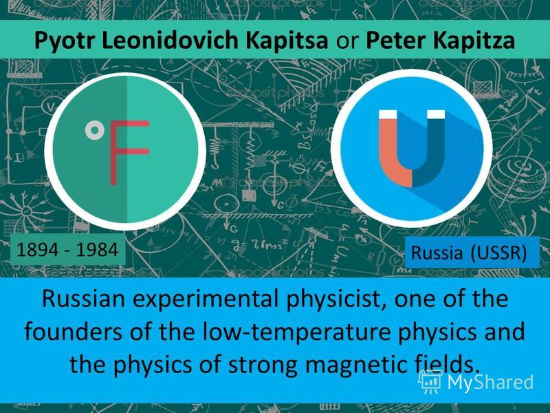 Russian experimental physicist, one of the founders of the low-temperature physics and the physics of strong magnetic fields. Pyotr Leonidovich Kapitsa or Peter Kapitza 1894 - 1984 Russia (USSR)