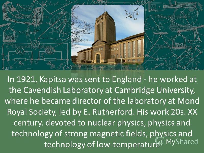 In 1921, Kapitsa was sent to England - he worked at the Cavendish Laboratory at Cambridge University, where he became director of the laboratory at Mond Royal Society, led by E. Rutherford. His work 20s. XX century. devoted to nuclear physics, physic