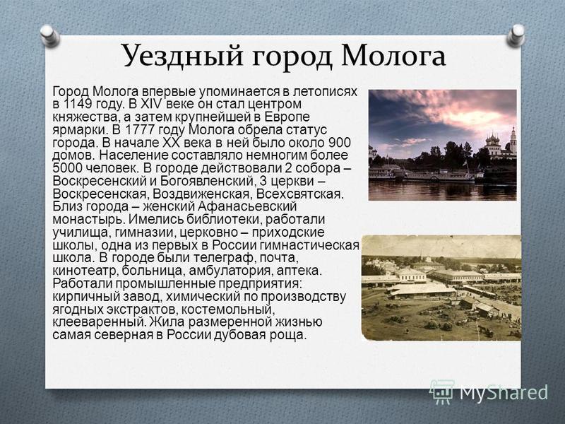 Уездный город Молога Город Молога впервые упоминается в летописях в 1149 году. В XIV веке он стал центром княжества, а затем крупнейшей в Европе ярмарки. В 1777 году Молога обрела статус города. В начале XX века в ней было около 900 домов. Население