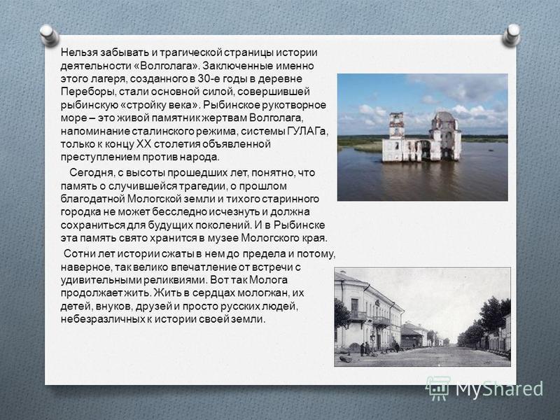 Нельзя забывать и трагической страницы истории деятельности « Волголага ». Заключенные именно этого лагеря, созданного в 30- е годы в деревне Переборы, стали основной силой, совершившей рыбинскую « стройку века ». Рыбинское рукотворное море – это жив