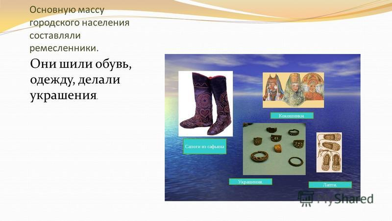 Основную массу городского населения составляли ремесленники. Они шили обувь, одежду, делали украшения.