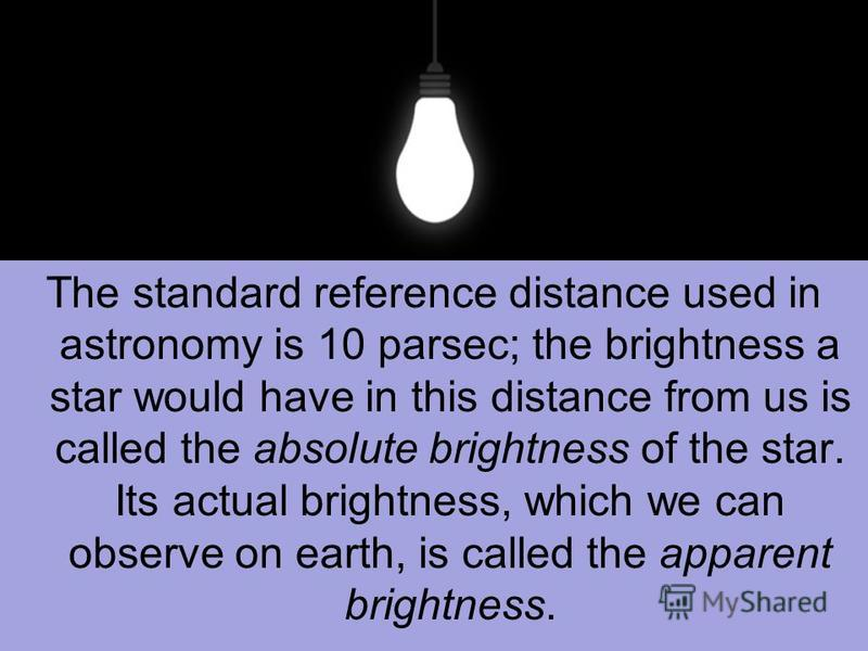 The standard reference distance used in astronomy is 10 parsec; the brightness a star would have in this distance from us is called the absolute brightness of the star. Its actual brightness, which we can observe on earth, is called the apparent brig