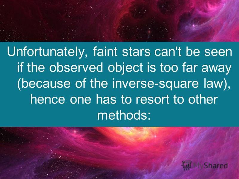 Unfortunately, faint stars can't be seen if the observed object is too far away (because of the inverse-square law), hence one has to resort to other methods: