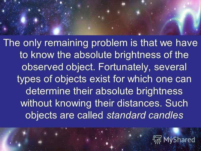 The only remaining problem is that we have to know the absolute brightness of the observed object. Fortunately, several types of objects exist for which one can determine their absolute brightness without knowing their distances. Such objects are cal