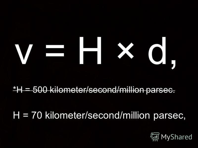 v = H × d, *H = 500 kilometer/second/million parsec. H = 70 kilometer/second/million parsec,