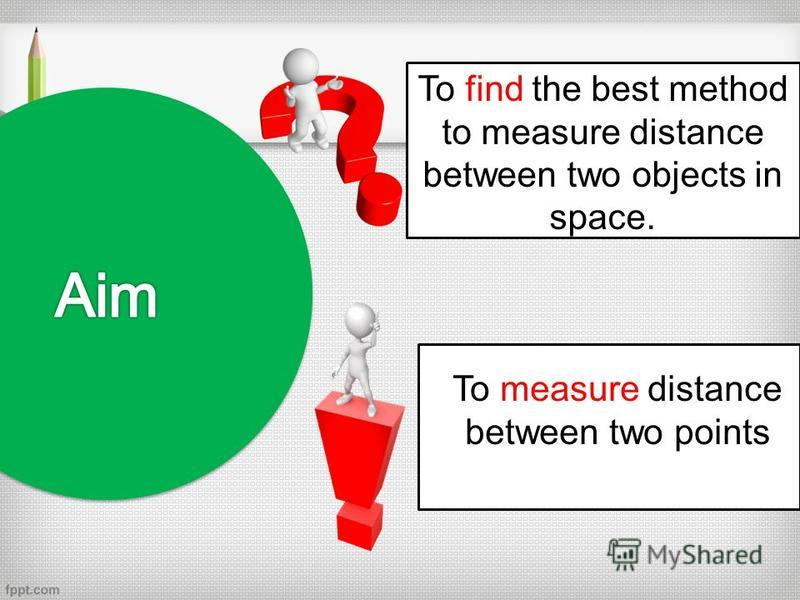 To find the best method to measure distance between two objects in space. To measure distance between two points