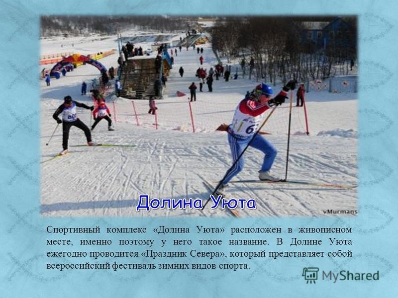 Спортивный комплекс «Долина Уюта» расположен в живописном месте, именно поэтому у него такое название. В Долине Уюта ежегодно проводится «Праздник Севера», который представляет собой всероссийский фестиваль зимних видов спорта.