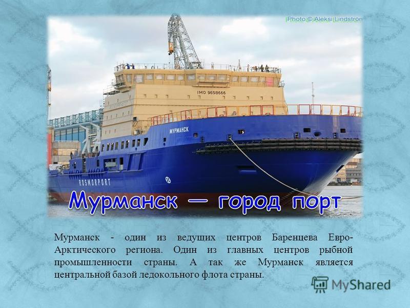 Мурманск - один из ведущих центров Баренцева Евро- Арктического региона. Один из главных центров рыбной промышленности страны. А так же Мурманск является центральной базой ледокольного флота страны.