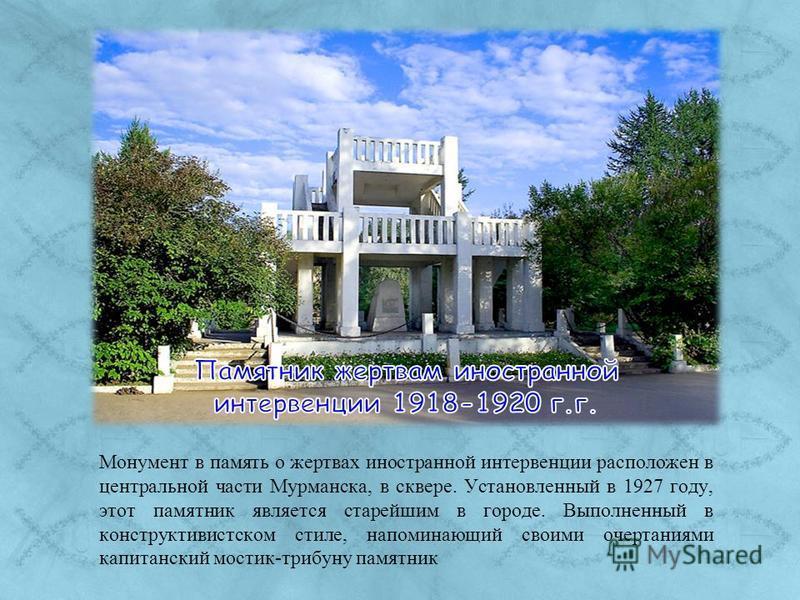 Монумент в память о жертвах иностранной интервенции расположен в центральной части Мурманска, в сквере. Установленный в 1927 году, этот памятник является старейшим в городе. Выполненный в конструктивистском стиле, напоминающий своими очертаниями капи