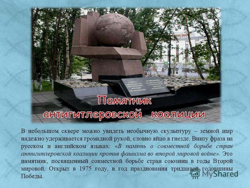 В небольшом сквере можно увидеть необычную скульптуру – земной шар надежно удерживается громадной рукой, словно яйцо в гнезде. Внизу фраза на русском и английском языках: «В память о совместной борьбе стран антигитлеровской коалиции против фашизма во