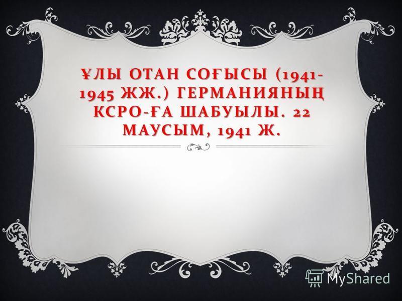 Ұ ЛЫ ОТАН СО Ғ ЫСЫ (1941- 1945 ЖЖ.) ГЕРМАНИЯНЫ Ң КСРО - Ғ А ШАБУЫЛЫ. 22 МАУСЫМ, 1941 Ж.