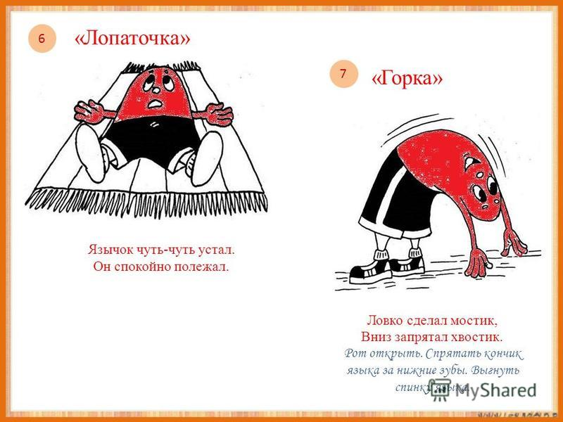 Язычок чуть-чуть устал. Он спокойно полежал. Ловко сделал мостик, Вниз запрятал хвостик. Рот открыть. Спрятать кончик языка за нижние зубы. Выгнуть спинку языка. 6 «Лопаточка» 7 «Горка»