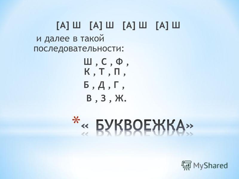 [A] Ш [A] Ш и далее в такой последовательности: Ш, С, Ф, К, Т, П, Б, Д, Г, В, З, Ж.