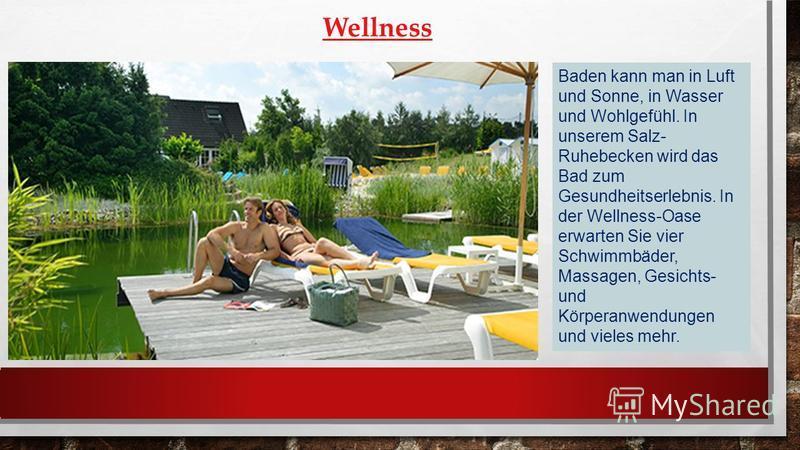 Wellness Baden kann man in Luft und Sonne, in Wasser und Wohlgefühl. In unserem Salz- Ruhebecken wird das Bad zum Gesundheitserlebnis. In der Wellness-Oase erwarten Sie vier Schwimmbäder, Massagen, Gesichts- und Körperanwendungen und vieles mehr.