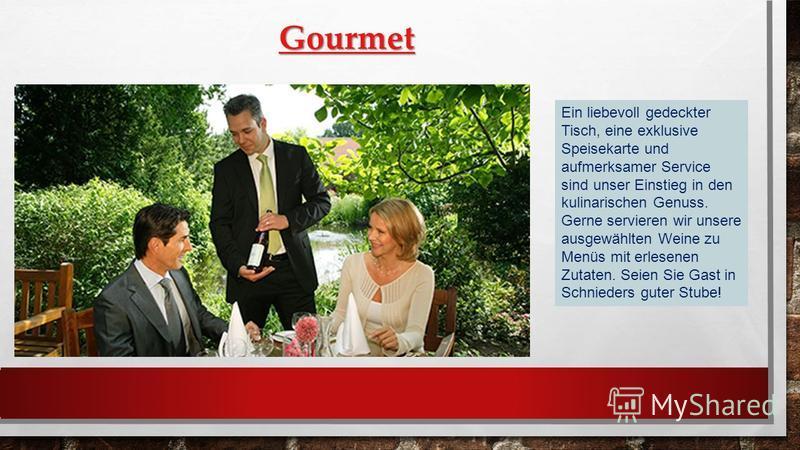 Gourmet Ein liebevoll gedeckter Tisch, eine exklusive Speisekarte und aufmerksamer Service sind unser Einstieg in den kulinarischen Genuss. Gerne servieren wir unsere ausgewählten Weine zu Menüs mit erlesenen Zutaten. Seien Sie Gast in Schnieders gut