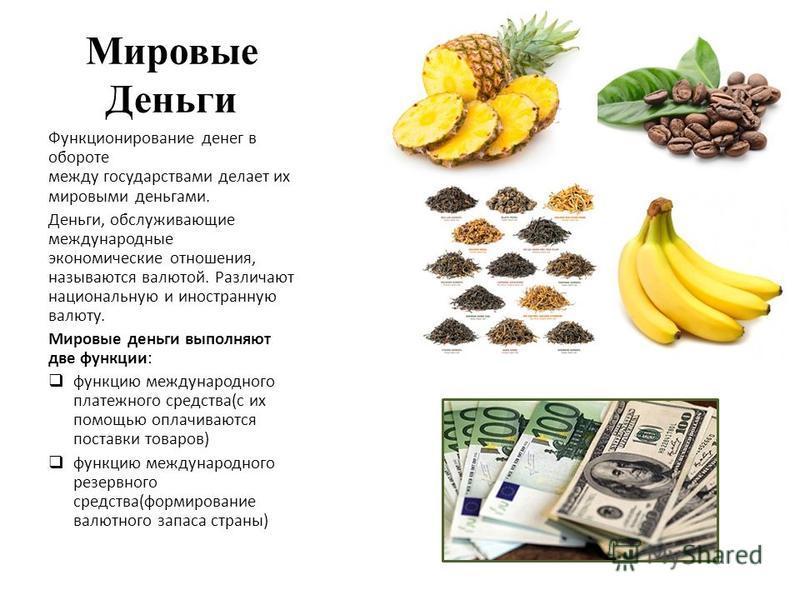 Мировые Деньги Функционирование денег в обороте между государствами делает их мировыми деньгами. Деньги, обслуживающие международные экономические отношения, называются валютой. Различают национальную и иностранную валюту. Мировые деньги выполняют дв