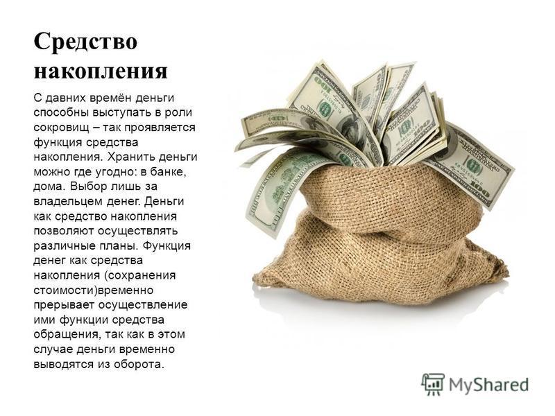 Средство накопления С давних времён деньги способны выступать в роли сокровищ – так проявляется функция средства накопления. Хранить деньги можно где угодно: в банке, дома. Выбор лишь за владельцем денег. Деньги как средство накопления позволяют осущ