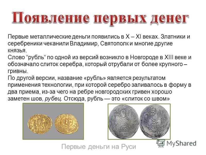 Первые деньги на Руси Первые металлические деньги появились в Х – ХI веках. Златники и серебряники чеканили Владимир, Святополк и многие другие князья. Слово рубль по одной из версий возникло в Новгороде в XIII веке и обозначало слиток серебра, котор