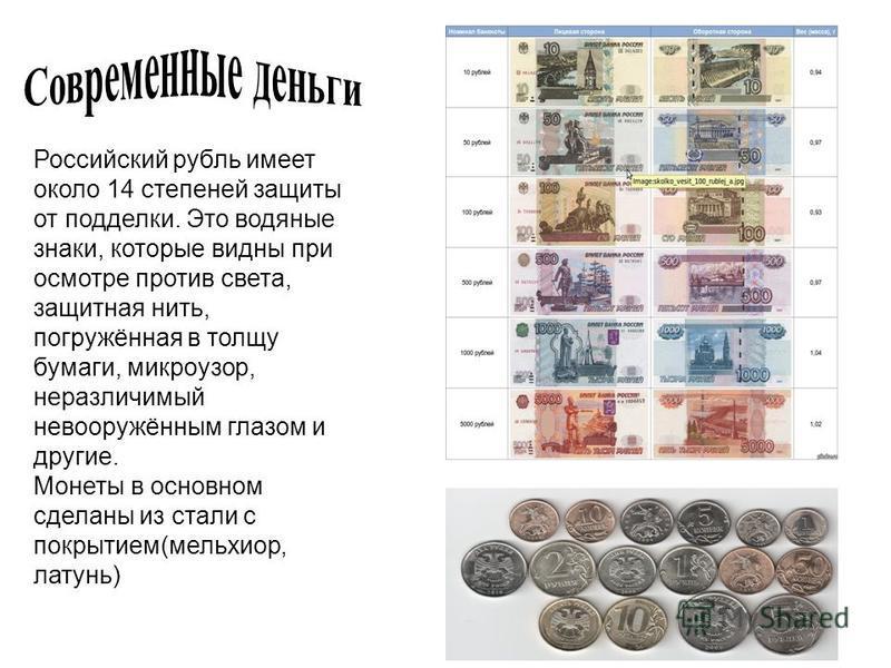 Российский рубль имеет около 14 степеней защиты от подделки. Это водяные знаки, которые видны при осмотре против света, защитная нить, погружённая в толщу бумаги, микро узор, неразличимый невооружённым глазом и другие. Монеты в основном сделаны из ст