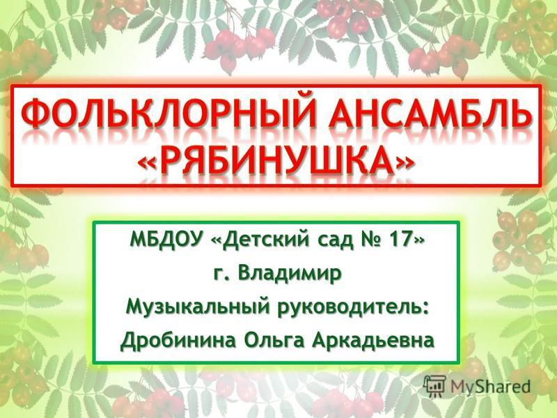 МБДОУ «Детский сад 17» г. Владимир Музыкальный руководитель: Дробинина Ольга Аркадьевна