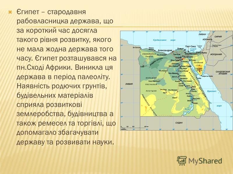 Єгипет – стародавня рабовласницка держава, що за короткий час досягла такого рівня розвитку, якого не мала жодна держава того часу. Єгипет розташувався на пн.Сході Африки. Виникла ця держава в період палеоліту. Наявність родючих грунтів, будівельних