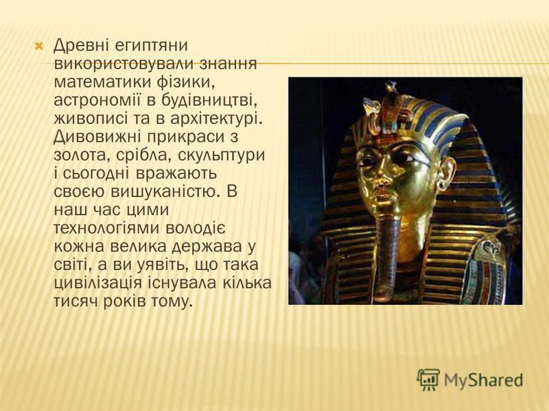 Древні египтяни використовували знання математики фізики, астрономії в будівництві, живописі та в архітектурі. Дивовижні прикраси з золота, срібла, скульптури і сьогодні вражають своєю вишуканістю. В наш час цими технологіями володіє кожна велика дер
