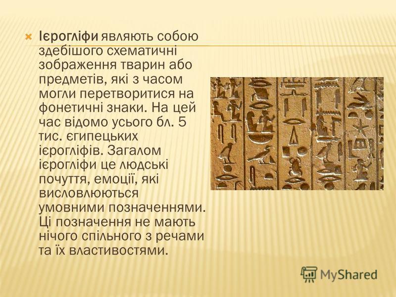 Ієрогліфи являють собою здебішого схематичні зображення тварин або предметів, які з часом могли перетворитися на фонетичні знаки. На цей час відомо усього бл. 5 тис. єгипецьких ієрогліфів. Загалом ієрогліфи це людські почуття, емоції, які висловлюють