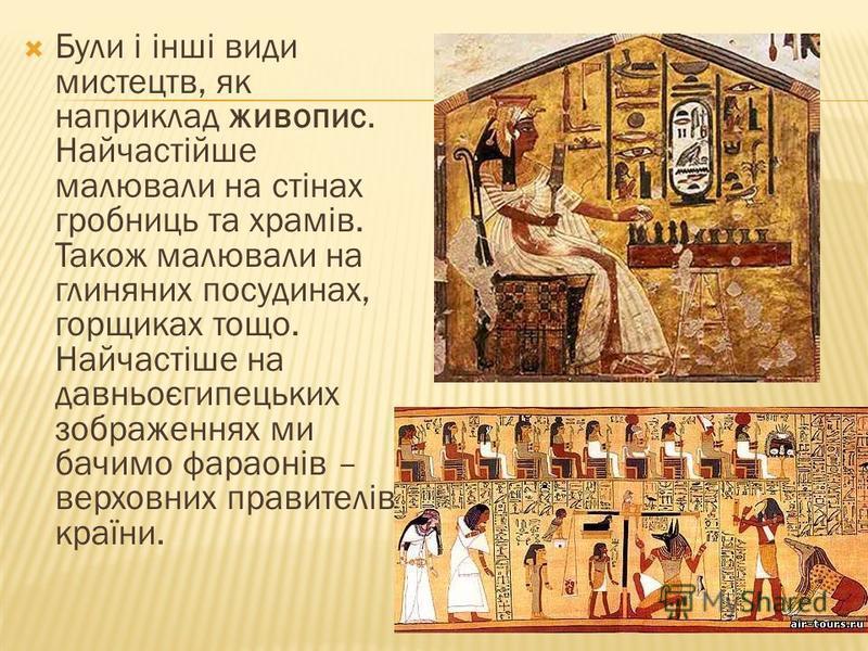 Були і інші види мистецтв, як наприклад живопис. Найчастійше малювали на стінах гробниць та храмів. Також малювали на глиняних посудинах, горщиках тощо. Найчастіше на давньоєгипецьких зображеннях ми бачимо фараонів – верховних правителів країни.