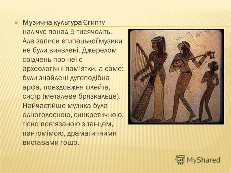 Музична культура Єгипту налічує понад 5 тисячоліть. Але записи єгипецької музики не були виявлені. Джерелом свідчень про неї є археологічні памятки, а саме: були знайдені дугоподібна арфа, повздовжня флейта, систр (металеве брязкальце). Найчастійше м