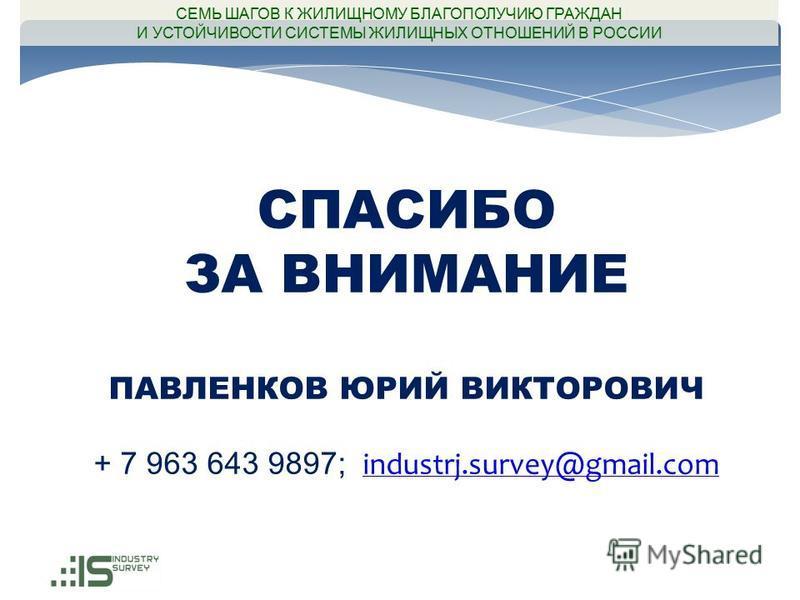 СПАСИБО ЗА ВНИМАНИЕ ПАВЛЕНКОВ ЮРИЙ ВИКТОРОВИЧ + 7 963 643 9897; industrj.survey@gmail.com industrj.survey@gmail.com СЕМЬ ШАГОВ К ЖИЛИЩНОМУ БЛАГОПОЛУЧИЮ ГРАЖДАН И УСТОЙЧИВОСТИ СИСТЕМЫ ЖИЛИЩНЫХ ОТНОШЕНИЙ В РОССИИ
