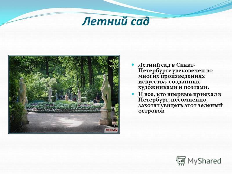 Летний сад Летний сад в Санкт- Петербурге увековечен во многих произведениях искусства, созданных художниками и поэтами. И все, кто впервые приехал в Петербург, несомненно, захотят увидеть этот зеленый островок