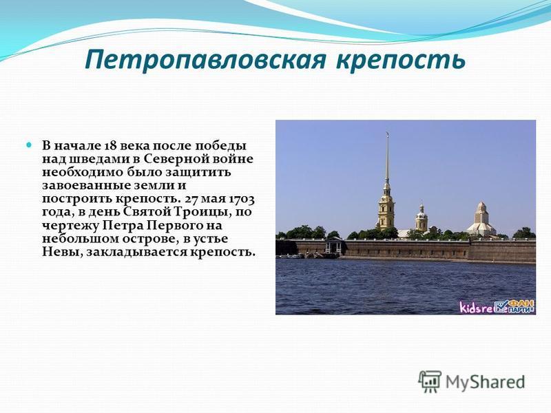 Петропавловская крепость В начале 18 века после победы над шведами в Северной войне необходимо было защитить завоеванные земли и построить крепость. 27 мая 1703 года, в день Святой Троицы, по чертежу Петра Первого на небольшом острове, в устье Невы,